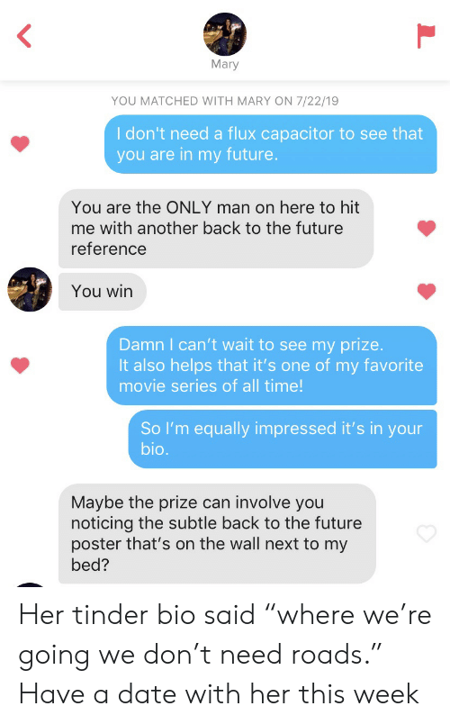 """Back to the Future, Future, and Tinder: Mary  YOU MATCHED WITH MARY ON 7/22/19  I don't need a flux capacitor to see that  you are in my future.  You are the ONLY man on here to hit  me with another back to the future  reference  You win  Damn I can't wait to see my prize.  It also helps that it's one of my favorite  movie series of all time!  So I'm equally impressed it's in your  bio.  Maybe the prize can involve you  noticing the subtle back to the future  poster that's on the wall next to my  bed? Her tinder bio said """"where we're going we don't need roads."""" Have a date with her this week"""