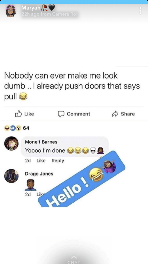 Dumb, Camera, and Chat: Maryah  22h ago from Camera  Nobody can ever make me look  dumb .. I already push doors that says  pull  b Like  Comment  Share  Yoooo I'm done  2d Like Reply  Drago Jones  2d Li  CHAT