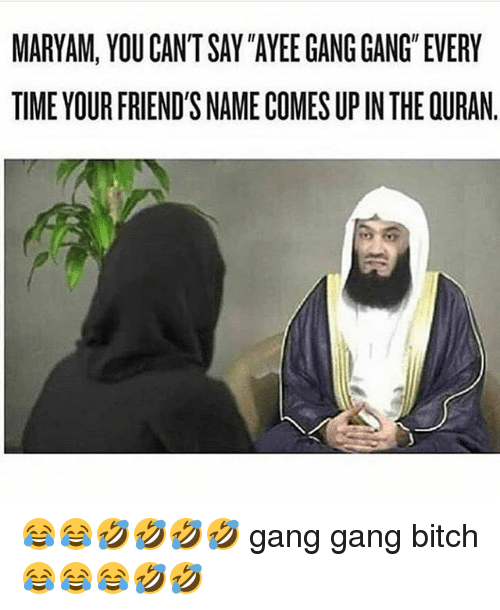 MARYAM YOU CANTSAY AYEE GANG GANG EVERY TIME YOUR FRIEND'S NAME