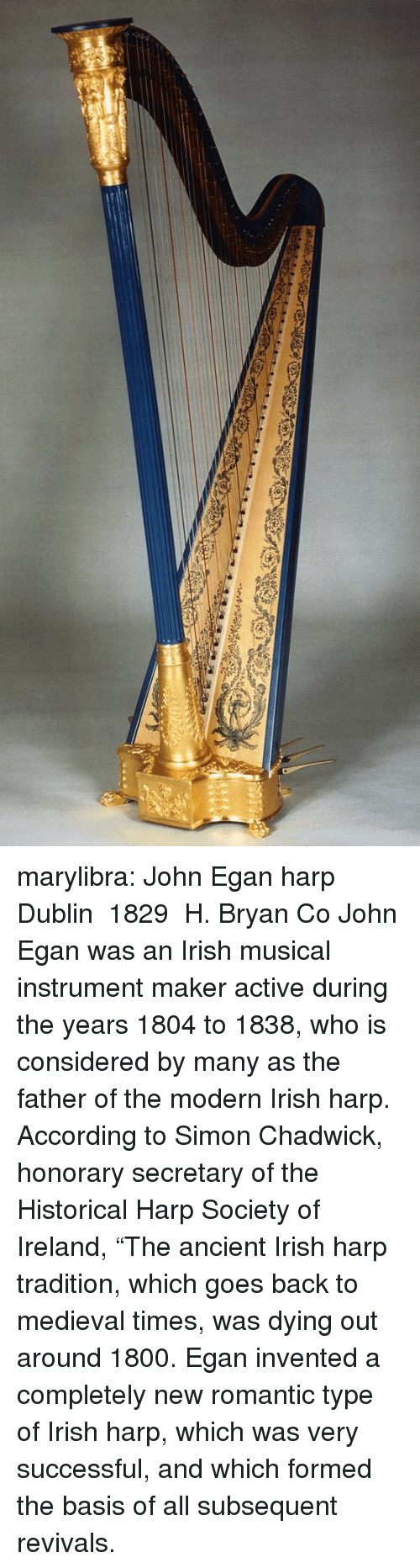 """Subsequent: marylibra: John Egan harp Dublin 1829 H. Bryan  Co John Egan was an Irish musical instrument maker active during the years 1804 to 1838, who is considered by many as the father of the modern Irish harp. According to Simon Chadwick, honorary secretary of the Historical Harp Society of Ireland, """"The ancient Irish harp tradition, which goes back to medieval times, was dying out around 1800. Egan invented a completely new romantic type of Irish harp, which was very successful, and which formed the basis of all subsequent revivals."""