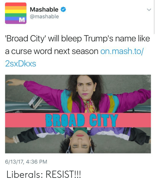 Curse Word: Mashable  @mashable  Broad City' will bleep Trump's name like  a curse word next season on.mash.to/  2sxDkxs  BROAD CITY  6/13/17, 4:36 PM Liberals: RESIST!!!
