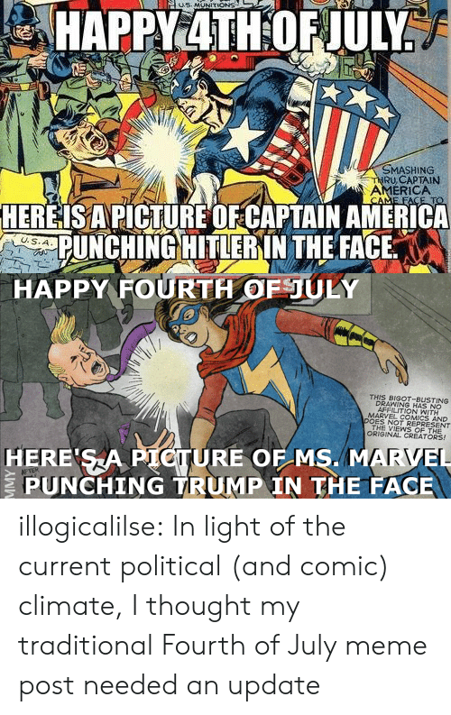 America, Marvel Comics, and Meme: MASHING  RU,CAPTAIN  AMERICA  HEREISAPICTURE OFCAPTAIN AMERICA  PUNCHING HITLERIN THE FACE   HAPPY FOURTH OFULY  THIS BIGOT-BUSTING  DRAWING HAS NO  AFFILITION WITH  MARVEL COMICS AND  DOES NOT REPRESENT  THE VIEWS OF THE  ORIGINAL CREATORS!  HERE SA PIOTURE OF MS. MARVEL  PUNCHING TRUMP IN THE FACE illogicalilse: In light of the current political (and comic) climate, I thought my traditional Fourth of July meme post needed an update