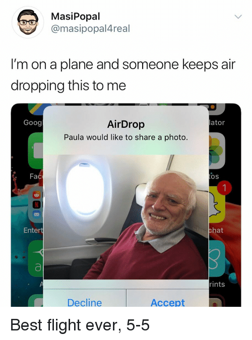 paula: MasiPopal  @masipopal4real  I'm on a plane and someone keeps air  dropping this to me  AirDrop  Paula would like to share a photo.  Goog  lator  . Fac  OS  Entert  hat  rints  Decline  Accept Best flight ever, 5-5