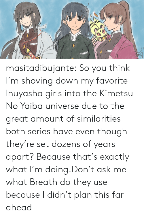 Think Im: masitadibujante:  So you think I'm shoving down my favorite Inuyasha girls into the Kimetsu No Yaiba universe due to the great amount of similarities both series have even though they're set dozens of years apart? Because that's exactly what I'm doing.Don't ask me what Breath do they use because I didn't plan this far ahead