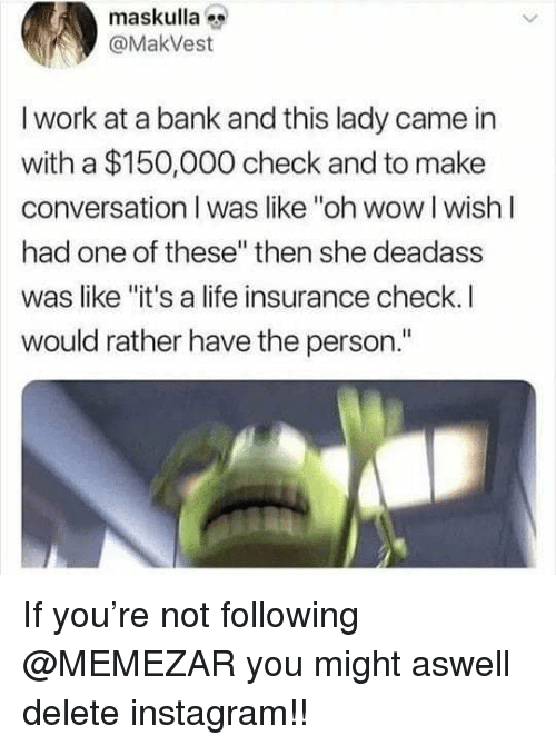 """Instagram, Life, and Memes: maskulla  @MakVest  I work at a bank and this lady came in  with a $150,000 check and to make  conversation I was like """"oh wow I wishI  had one of these"""" then she deadass  was like """"it's a life insurance check. I  would rather have the person."""" If you're not following @MEMEZAR you might aswell delete instagram!!"""