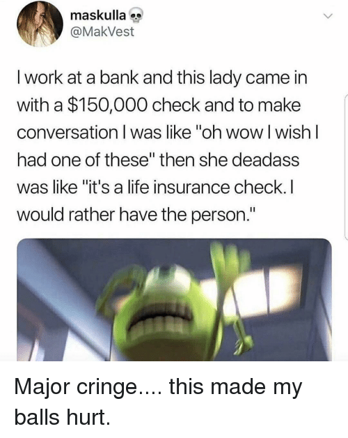 "Life, Memes, and Wow: maskulla  @MakVest  I work at a bank and this lady came in  with a $150,000 check and to make  conversation I was like ""oh wow l wish l  had one of these"" then she deadass  was like ""it's a life insurance check.I  would rather have the person."" Major cringe.... this made my balls hurt."