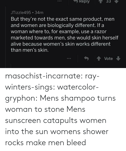 Turns: masochist-incarnate: ray-winters-sings:  watercolor-gryphon:  Mens shampoo turns woman to stone  Mens sunscreen catapults women into the sun  womens shower rocks make men bleed