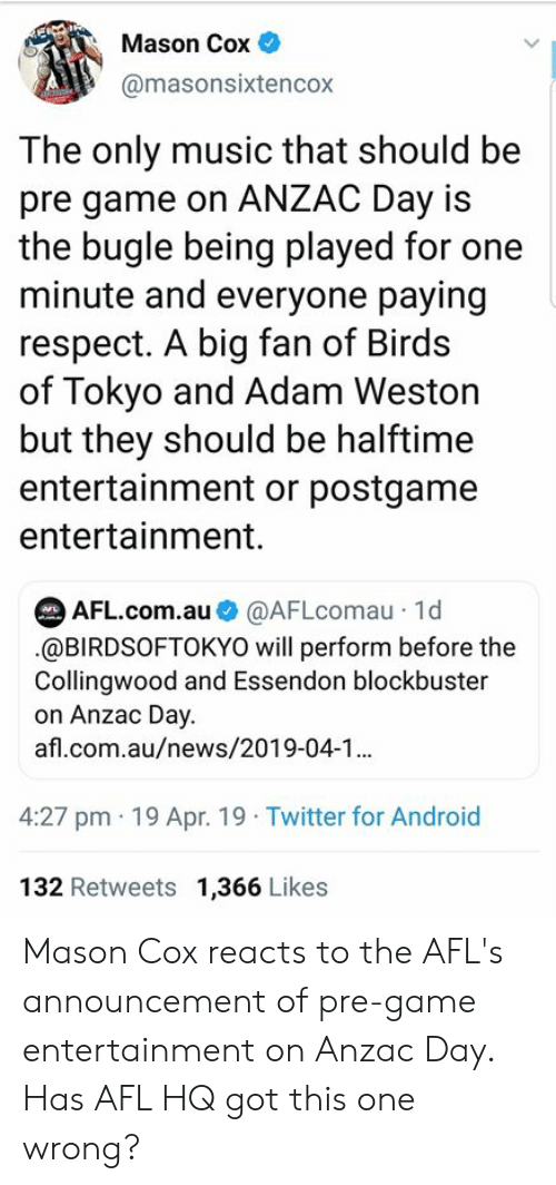 Android, Blockbuster, and Music: Mason Cox  @masonsixtencox  The only music that should be  pre game on ANZAC Day is  the bugle being played for one  minute and everyone paying  respect. A big fan of Birds  of Tokyo and Adam Weston  but they should be halftime  entertainment or postgame  entertainment.  AFL.com.au@AFLcomau 1d  .@BIRDSOFTOKYO will perform before the  Collingwood and Essendon blockbuster  on Anzac Day.  afl.com.au/news/2019-04-1  4:27 pm 19 Apr. 19 Twitter for Android  132 Retweets 1,366 Likes Mason Cox reacts to the AFL's announcement of pre-game entertainment on Anzac Day.   Has AFL HQ got this one wrong?