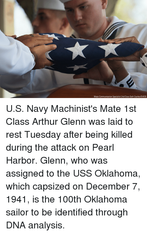 Glenn: Mass Communication Specialist 2nd Class Seth Coulter/DVIDS U.S. Navy Machinist's Mate 1st Class Arthur Glenn was laid to rest Tuesday after being killed during the attack on Pearl Harbor. Glenn, who was assigned to the USS Oklahoma, which capsized on December 7, 1941, is the 100th Oklahoma sailor to be identified through DNA analysis.