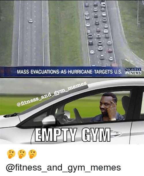 gym memes: MASS EVACUATIONS AS HURRICANE TARGETS US. N  NEWS  ess  EMPTY GV 🤔🤔🤔 @fitness_and_gym_memes
