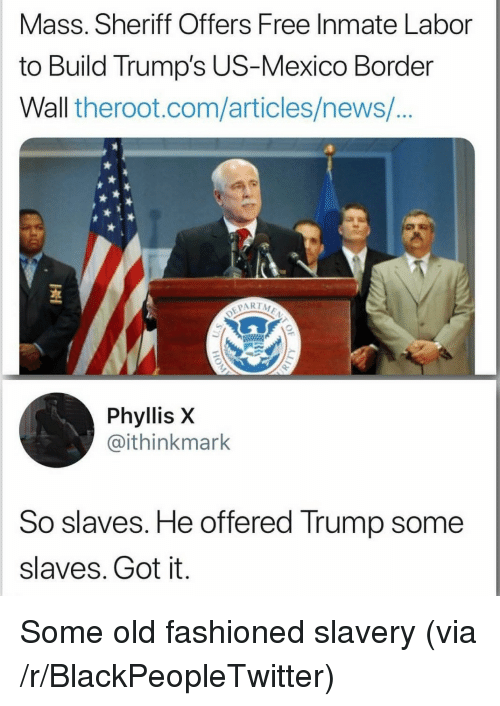 Blackpeopletwitter, News, and Free: Mass. Sheriff Offers Free Inmate Labor  to Build Trump's US-Mexico Border  Wall theroot.com/articles/news/  1  Phyllis X  @ithinkmark  So slaves. He offered Trump some  slaves. Got it. Some old fashioned slavery (via /r/BlackPeopleTwitter)