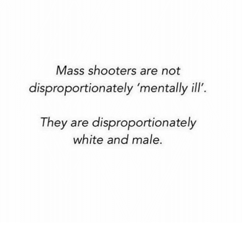 Memes, Shooters, and White: Mass shooters are not  disproportionately 'mentally ill.  They are disproportionately  white and male.