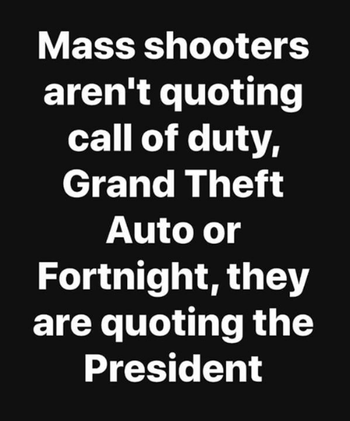 Shooters: Mass shooters  aren't quoting  call of duty,  Grand Theft  Auto or  Fortnight, they  are quoting the  President