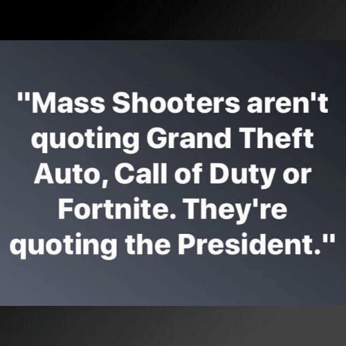 "Shooters, Call of Duty, and Grand: ""Mass Shooters aren't  quoting Grand Theft  Auto, Call of Duty or  Fortnite. They're  quoting the President."""