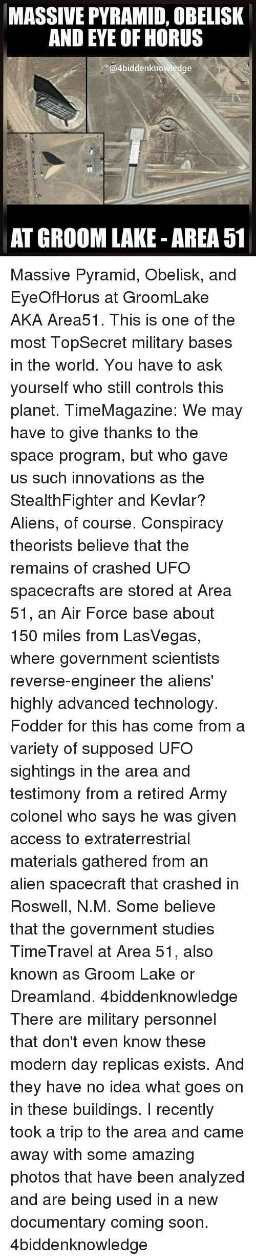 Groomed: MASSIVE PYRAMID, OBELISK  AND EYE OF HORUS  @4biddenknowledge  AT GROOM LAKE AREA 51 Massive Pyramid, Obelisk, and EyeOfHorus at GroomLake AKA Area51. This is one of the most TopSecret military bases in the world. You have to ask yourself who still controls this planet. TimeMagazine: We may have to give thanks to the space program, but who gave us such innovations as the StealthFighter and Kevlar? Aliens, of course. Conspiracy theorists believe that the remains of crashed UFO spacecrafts are stored at Area 51, an Air Force base about 150 miles from LasVegas, where government scientists reverse-engineer the aliens' highly advanced technology. Fodder for this has come from a variety of supposed UFO sightings in the area and testimony from a retired Army colonel who says he was given access to extraterrestrial materials gathered from an alien spacecraft that crashed in Roswell, N.M. Some believe that the government studies TimeTravel at Area 51, also known as Groom Lake or Dreamland. 4biddenknowledge There are military personnel that don't even know these modern day replicas exists. And they have no idea what goes on in these buildings. I recently took a trip to the area and came away with some amazing photos that have been analyzed and are being used in a new documentary coming soon. 4biddenknowledge
