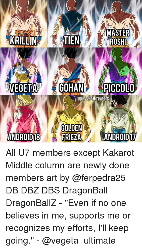 """tien: MASTER  KRILLIN  TIEN  VEGETAGOHAN PICCOLO  GII @ULTRA B  GOLDEN  FRIEZA  ANDROID18  ANDROID17 All U7 members except Kakarot Middle column are newly done members art by @ferpedra25 DB DBZ DBS DragonBall DragonBallZ - """"Even if no one believes in me, supports me or recognizes my efforts, I'll keep going."""" - @vegeta_ultimate"""