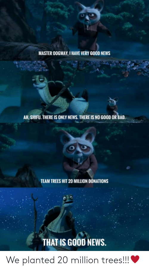 Very Good: MASTER OOGWAY, I HAVE VERY GOOD NEWS  AH, SHIFU. THERE IS ONLY NEWS. THERE IS NO GOOD OR BAD.  TEAM TREES HIT 20 MILLION DÖNATIONS  THAT IS GOOD NEWS. We planted 20 million trees!!!♥️