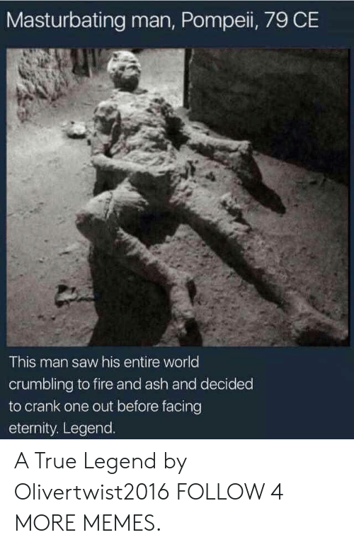 True Legend: Masturbating man, Pompei, 79 CE  This man saw his entire world  crumbling to fire and ash and decided  to crank one out before facing  eternity. Legend. A True Legend by Olivertwist2016 FOLLOW 4 MORE MEMES.