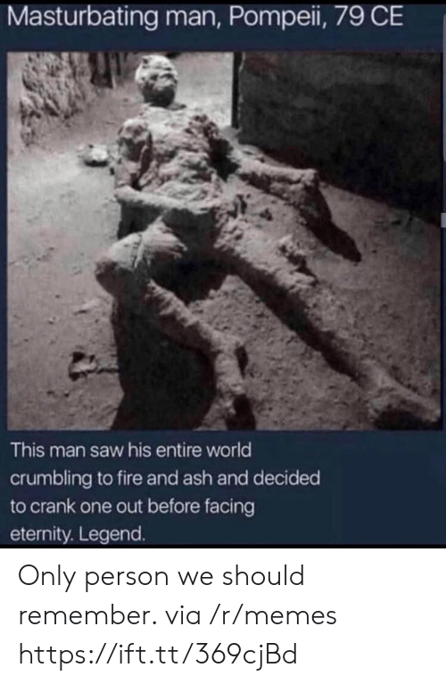 Eternity: Masturbating man, Pompei, 79 CE  This man saw his entire world  crumbling to fire and ash and decided  to crank one out before facing  eternity. Legend. Only person we should remember. via /r/memes https://ift.tt/369cjBd
