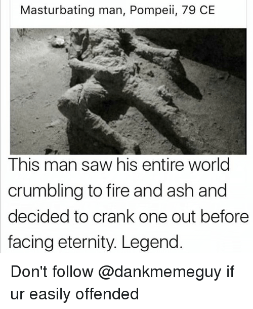 Ash, Fire, and Saw: Masturbating man, Pompeii, 79 CE  This man saw his entire world  crumbling to fire and ash and  decided to crank one out before  facing eternity. Legend Don't follow @dankmemeguy if ur easily offended