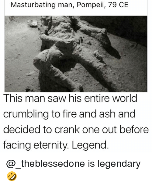 Ash, Fire, and Funny: Masturbating man, Pompeii, 79 CE  This man saw his entire world  crumbling to fire and ash and  decided to crank one out before  facing eternity. Legend @_theblessedone is legendary 🤣