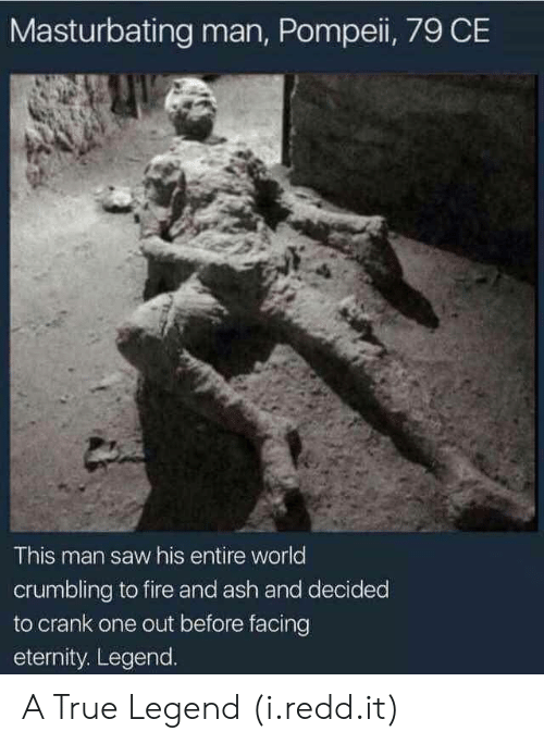 True Legend: Masturbating man, Pompeii, 79 CE  This man saw his entire world  crumbling to fire and ash and decided  to crank one out before facing  eternity. Legend. A True Legend (i.redd.it)