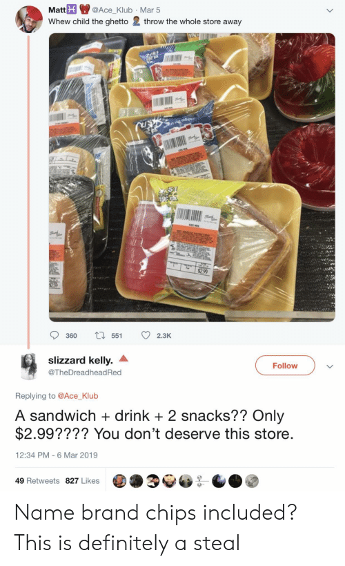 Definitely, Ghetto, and Brand: Mat@Ace_Klub Mar 5  Whew child the ghetto 2 throw the whole store away  360 55 2.3K  slizzard kelly. ^  @TheDreadheadRed  Follow  Replying to @Ace_Klub  A sandwich + drink +2 snacks?? Only  $2.99???? You don't deserve this store  12:34 PM 6 Mar 2019  49 Retweets 827 Likes Name brand chips included? This is definitely a steal