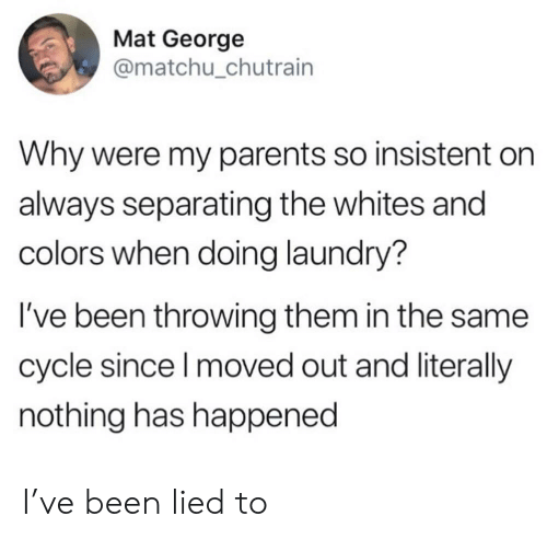 Whites: Mat George  @matchu_chutrain  Why were my parents so insistent  always separating the whites and  colors when doing laundry?  I've been throwing them in the same  cycle since I moved out and literally  nothing has happened I've been lied to