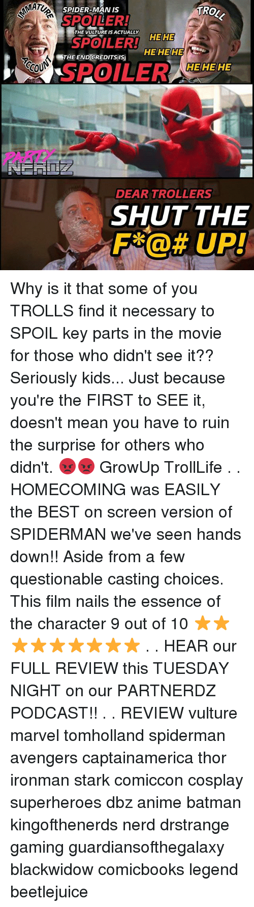Beetlejuice: MAT  TRO  SPIDER-MAN IS  SPOILER!  THE TURE S CLYEE  SPOILER!  HEHE  HE HE HE  THE END GREDITSis  CCOU  HEHE HE  SPOILER ZEHEHE  0  PARI  DEAR TROLLERS  SHUT THE  F@UP! Why is it that some of you TROLLS find it necessary to SPOIL key parts in the movie for those who didn't see it?? Seriously kids... Just because you're the FIRST to SEE it, doesn't mean you have to ruin the surprise for others who didn't. 😡😡 GrowUp TrollLife . . HOMECOMING was EASILY the BEST on screen version of SPIDERMAN we've seen hands down!! Aside from a few questionable casting choices. This film nails the essence of the character 9 out of 10 ⭐⭐⭐⭐⭐⭐⭐⭐⭐ . . HEAR our FULL REVIEW this TUESDAY NIGHT on our PARTNERDZ PODCAST!! . . REVIEW vulture marvel tomholland spiderman avengers captainamerica thor ironman stark comiccon cosplay superheroes dbz anime batman kingofthenerds nerd drstrange gaming guardiansofthegalaxy blackwidow comicbooks legend beetlejuice