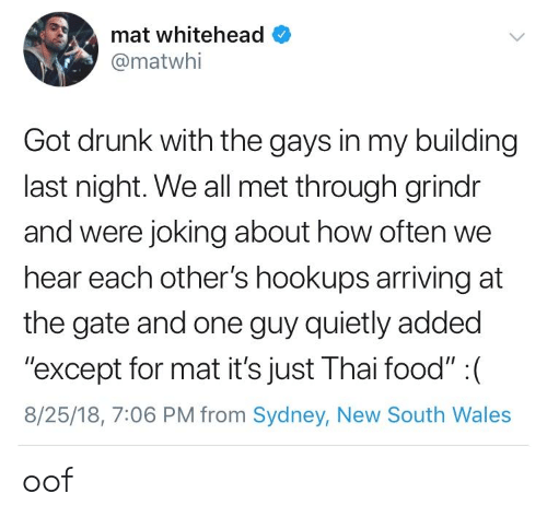 "sydney: mat whitehead  @matwhi  Got drunk with the gays in my building  last night. We all met through grindr  and were joking about how often we  hear each other's hookups arriving at  the gate and one guy quietly added  ""except for mat it's just Thai food"" : (  8/25/18, 7:06 PM from Sydney, New South Wales oof"