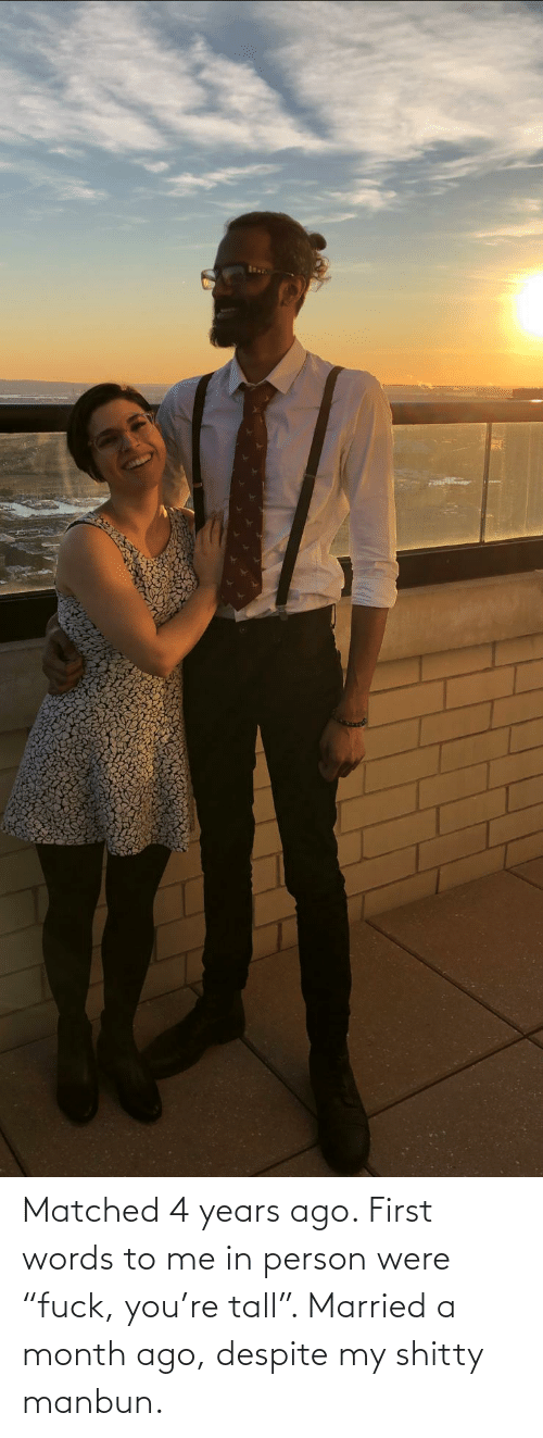 "words: Matched 4 years ago. First words to me in person were ""fuck, you're tall"". Married a month ago, despite my shitty manbun."