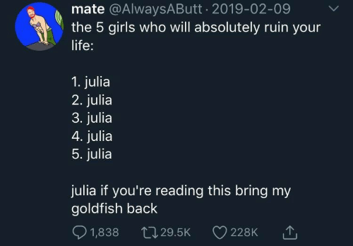 Goldfish: mate @AlwaysAButt 2019-02-09  the 5 girls who will absolutely ruin your  life:  1. julia  2. julia  3. julia  4. julia  5. julia  julia if you're reading this bring my  goldfish back  1,838  L29.5K  228K