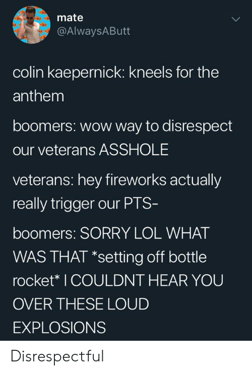 kaepernick: mate  @AlwaysAButt  colin kaepernick: kneels for the  anthem  boomers: wow way to disrespect  our veterans ASSHOLE  veterans: hey fireworks actually  really trigger our PTS-  boomers: SORRY LOL WHAT  WAS THAT *setting off bottle  rocket* I COULDNT HEAR YOU  OVER THESE LOUD  EXPLOSIONS Disrespectful