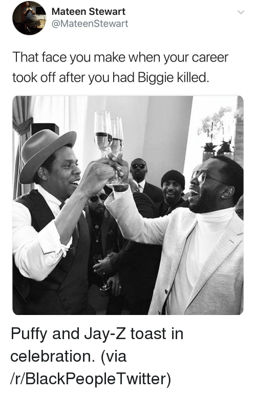 Blackpeopletwitter, Jay, and Jay Z: Mateen Stewart  @MateenStewart  That face you make when your career  took off after you had Biggie killed <p>Puffy and Jay-Z toast in celebration. (via /r/BlackPeopleTwitter)</p>