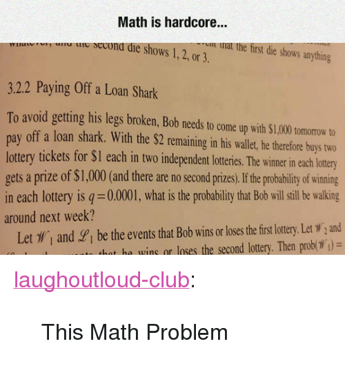 "Club, Lottery, and Tumblr: Math is hardcore...  u ie secona die shows 1,2, or 3.  u nat the first die shows anything  3.2.2 Paying Off a Loan Shark  To avoid getting his legs broken, Bob needs to come up with $1,000 tomorow to  pay off a loan shark. With the $2 remaining in his wallet, he therefore buys two  lottery tickets for $I each in two independent loteris. he wimer in each lotry  gets a prize of $1,000(and there are no second prizes,If he probability of wining  in each lottery is q 0.0001, what is the probability that Bob will sill be walking  around next week?  Let , and gi be the events that Bob wins or loses the firs lottery. Let W,and  hat he wins or loses the second lottery. Then prob( )= <p><a href=""http://laughoutloud-club.tumblr.com/post/173402815464/this-math-problem"" class=""tumblr_blog"">laughoutloud-club</a>:</p>  <blockquote><p>This Math Problem</p></blockquote>"