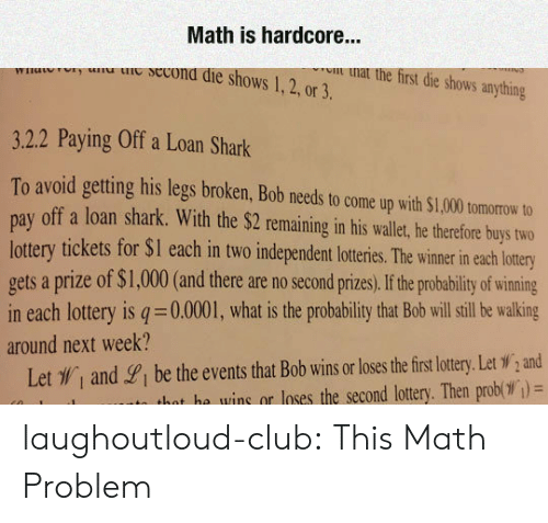 Club, Lottery, and Tumblr: Math is hardcore...  u ie secona die shows 1,2, or 3.  u nat the first die shows anything  3.2.2 Paying Off a Loan Shark  To avoid getting his legs broken, Bob needs to come up with $1,000 tomorow to  pay off a loan shark. With the $2 remaining in his wallet, he therefore buys two  lottery tickets for $I each in two independent loteris. he wimer in each lotry  gets a prize of $1,000(and there are no second prizes,If he probability of wining  in each lottery is q 0.0001, what is the probability that Bob will sill be walking  around next week?  Let , and gi be the events that Bob wins or loses the firs lottery. Let W,and  hat he wins or loses the second lottery. Then prob( )= laughoutloud-club:  This Math Problem