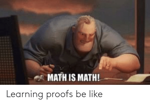 Proofs: MATH IS MATH! Learning proofs be like