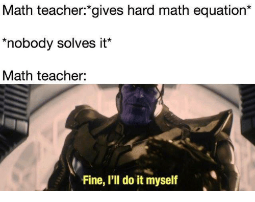 Equation: Math teacher:*gives hard math equation*  nobody solves it*  Math teacher:  Fine, I'll do it myself