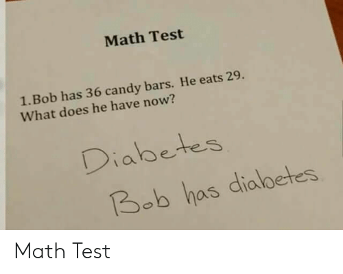 Candy, Diabetes, and Math: Math Test  1. Bob has 36 candy bars. He eats 29.  What does he have now?  Diabetes  Bob has dialbetes Math Test