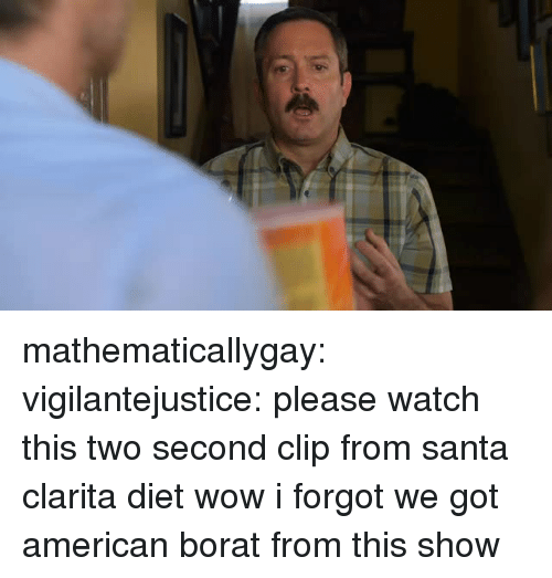 Borat: mathematicallygay:  vigilantejustice: please watch this two second clip from santa clarita diet wow i forgot we got american borat from this show
