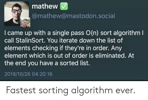 algorithm: mathew  @mathew@mastodon.social  I came up with a single pass O(n) sort algorithm  call StalinSort. You iterate down the list of  elements checking if they're in order. Any  element which is out of order is eliminated. At  the end you have a sorted list.  2018/10/26 04:20:16 Fastest sorting algorithm ever.