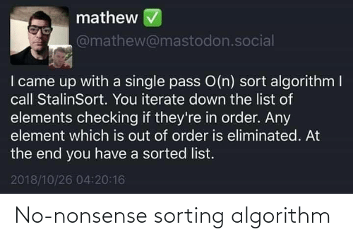 I Came: mathew  @mathew@mastodon.social  I came up with a single pass O(n) sort algorithm I  call StalinSort. You iterate down the list of  elements checking if they're in order. Any  element which is out of order is eliminated. At  the end you have a sorted list.  2018/10/26 04:20:16 No-nonsense sorting algorithm