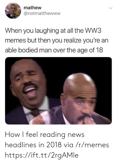 Bodied: mathew  @notmatthewww  When you laughing at all the WW3  memes but then you realize you're an  able bodied man over the age of 18 How I feel reading news headlines in 2018 via /r/memes https://ift.tt/2rgAMle