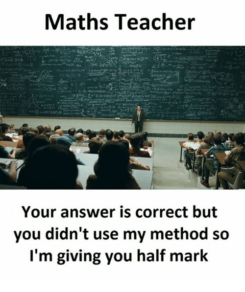 methodical: Maths Teacher  Your answer is correct but  you didn't use my method so  I'm giving you half mark