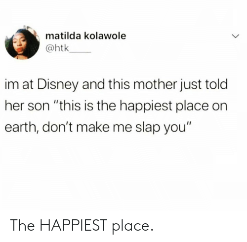 """Dank, Disney, and Matilda: matilda kolawole  @htk  im at Disney and this mother just told  her son """"this is the happiest place on  earth, don't make me slap you"""" The HAPPIEST place."""
