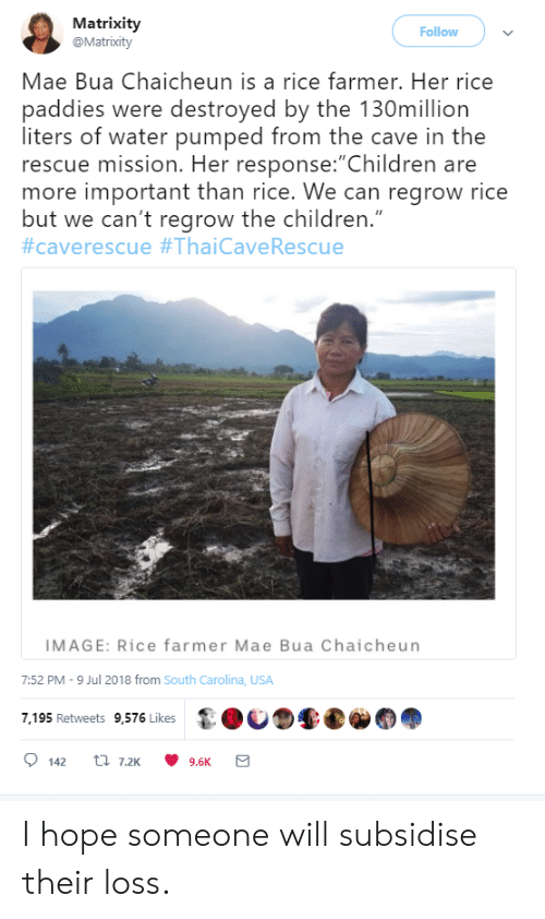 "Farmer: Matrixity  @Matrixity  Follow  Mae Bua Chaicheun is a rice farmer. Her rice  paddies were destroyed by the 130million  liters of water pumped from the cave in the  rescue mission. Her response:""Children are  more important than rice. We can regrow rice  but we can't regrow the children.""  #caverescue #ThaiCave Rescue  IMAGE: Rice farmer Mae Bua Chaicheun  7:52 PM -9 Jul 2018 from South Carolina, USA  7,195 Retweets 9,576 Likes  t 7.2K  142  9.6K I hope someone will subsidise their loss."
