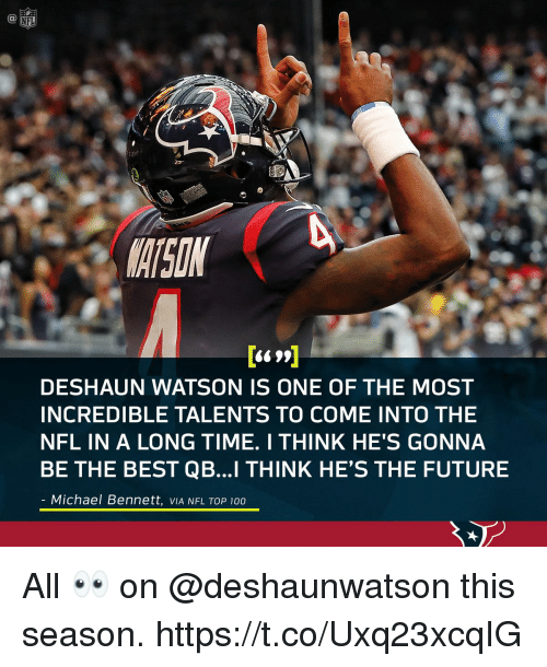 top 100: MATSON  DESHAUN WATSON IS ONE OF THE MOST  INCREDIBLE TALENTS TO COME INTO THE  NFL IN A LONG TIME. I THINK HE'S GONNA  BE THE BEST QB...I THINK HE'S THE FUTURE  Michael Bennett, VIA NFL TOP 100 All 👀 on @deshaunwatson this season. https://t.co/Uxq23xcqIG