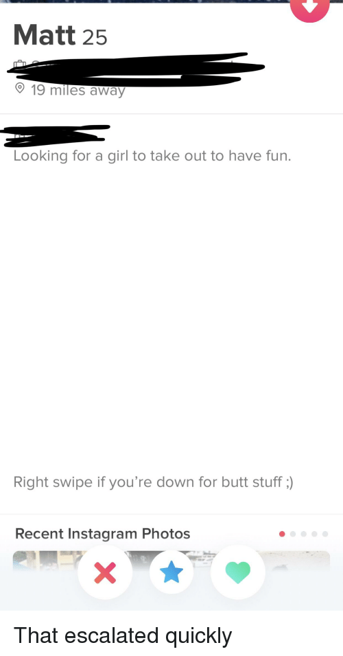Butt, Instagram, and Girl: Matt 25  19 miles away  Looking for a girl to take out to have fun.  Right swipe if you're down for butt stuff)  Recent Instagram Photos