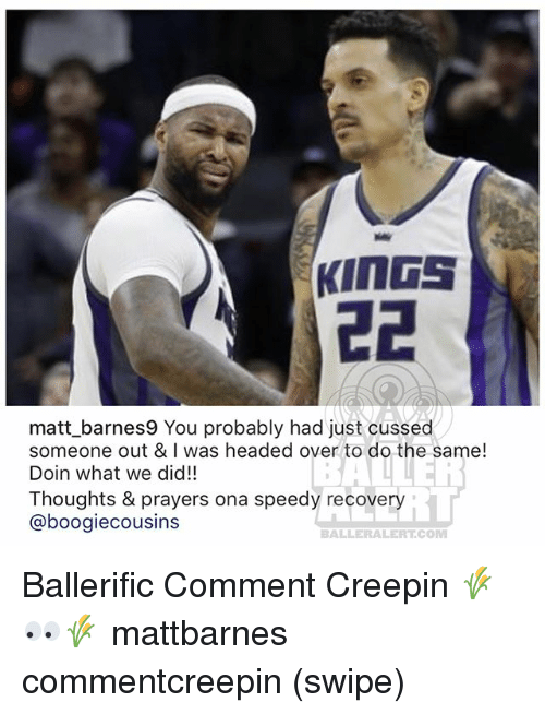 Memes, 🤖, and Com: matt barnes9 You probably had just cussed  someone out & I was headed over to do the same!  Doin what we did!!  Thoughts & prayers ona speedy recovery  @boogiecousins  iL  BALLERALERT.COM Ballerific Comment Creepin 🌾👀🌾 mattbarnes commentcreepin (swipe)
