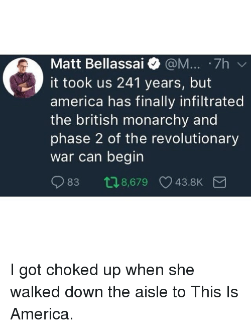 choked up: Matt Bellassai @M... .7h  it took us 241 years, but  america has finally infiltrated  the british monarchy and  phase 2 of the revolutionary  war can begin  83 t18,679 43.8K I got choked up when she walked down the aisle to This Is America.